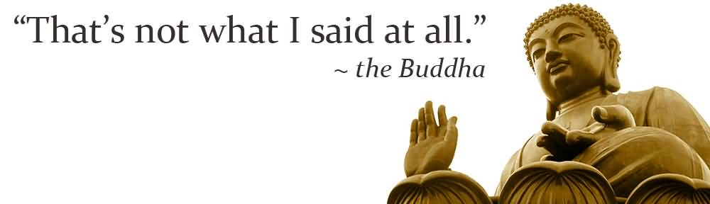 http://quotesjunk.com/best-buddhist-quote-thats-not-what-i-said-at-all/